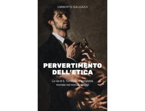 Umberto Galeazzi. Pervertimento dell'etica. La via di S.Tommaso e la malattia mortale nel mondo di oggi